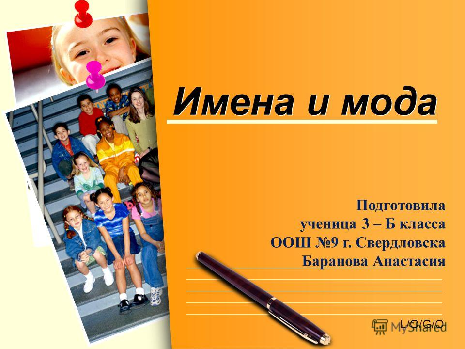 L/O/G/O Имена и мода Подготовила ученица 3 – Б класса ООШ 9 г. Свердловска Баранова Анастасия