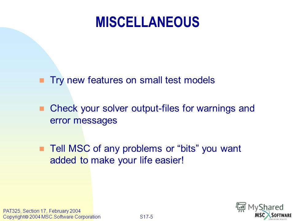 S17-5 PAT325, Section 17, February 2004 Copyright 2004 MSC.Software Corporation n Try new features on small test models n Check your solver output-files for warnings and error messages n Tell MSC of any problems or bits you want added to make your li