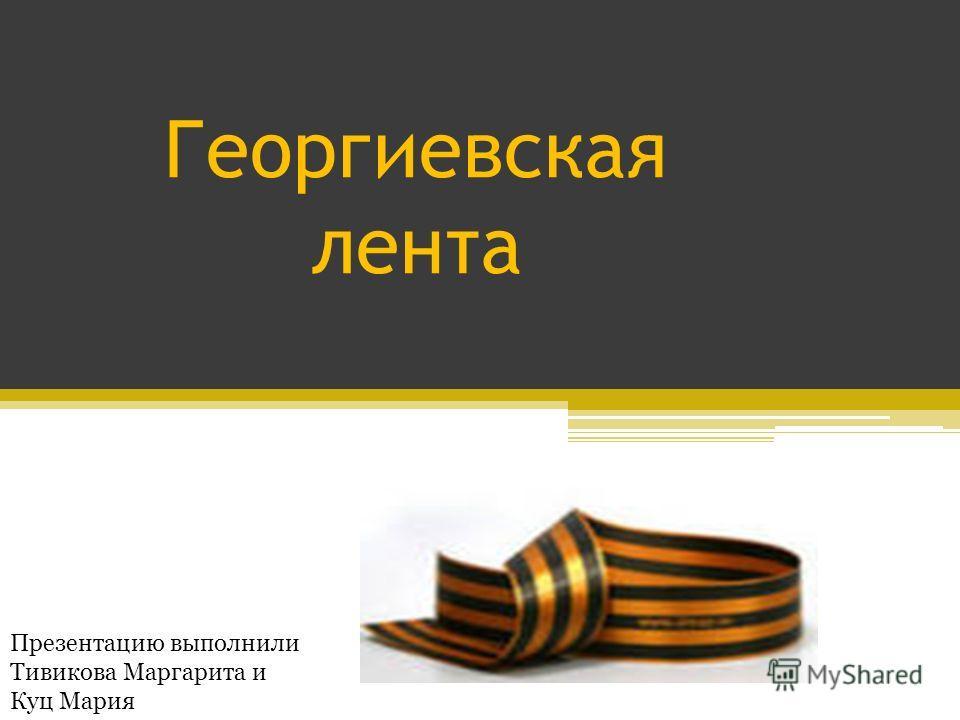 Георгиевская лента Презентацию выполнили Тивикова Маргарита и Куц Мария