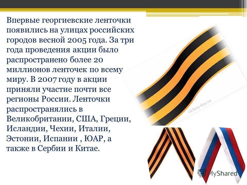 Впервые георгиевские ленточки появились на улицах российских городов весной 2005 года. За три года проведения акции было распространено более 20 миллионов ленточек по всему миру. В 2007 году в акции приняли участие почти все регионы России. Ленточки