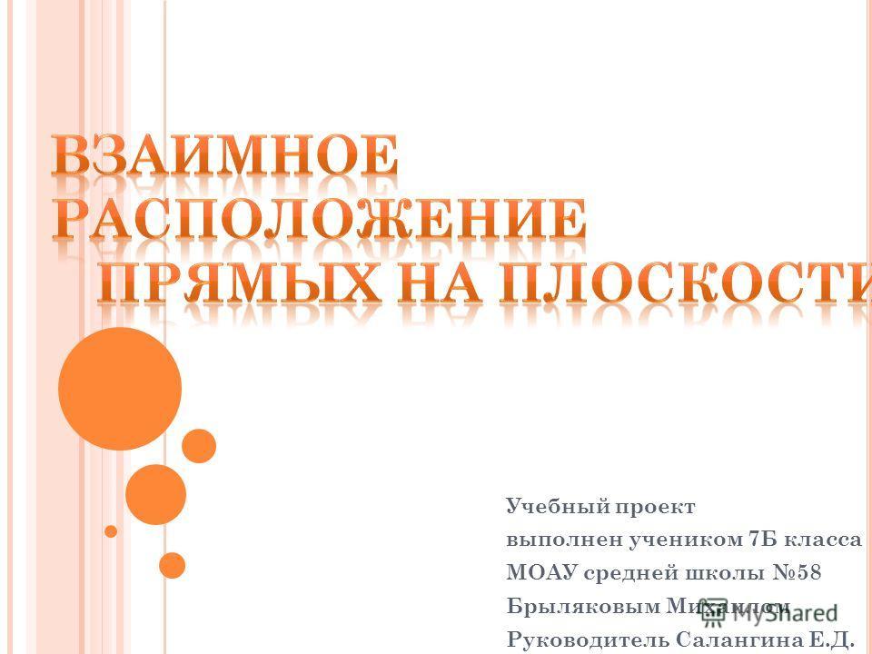 Учебный проект выполнен учеником 7Б класса МОАУ средней школы 58 Брыляковым Михаилом Руководитель Салангина Е.Д.