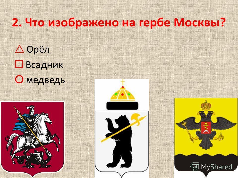 1. Каков приблизительный возраст Москвы? Более 800 лет Более 1200 лет Более 2000 лет