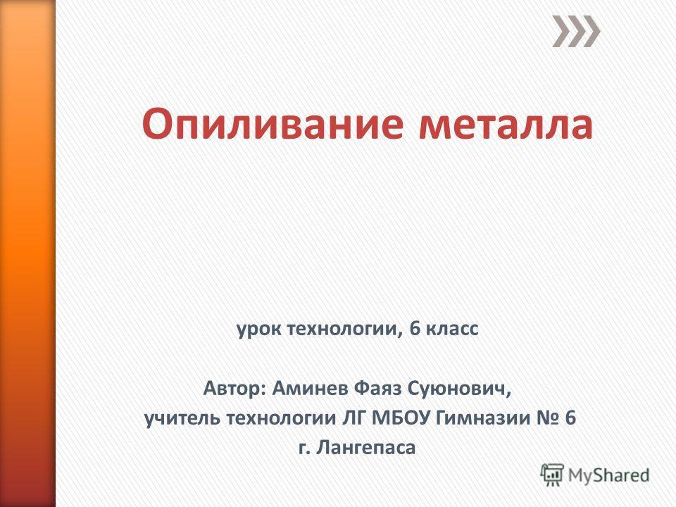 Опиливание металла урок технологии, 6 класс Автор: Аминев Фаяз Суюнович, учитель технологии ЛГ МБОУ Гимназии 6 г. Лангепаса