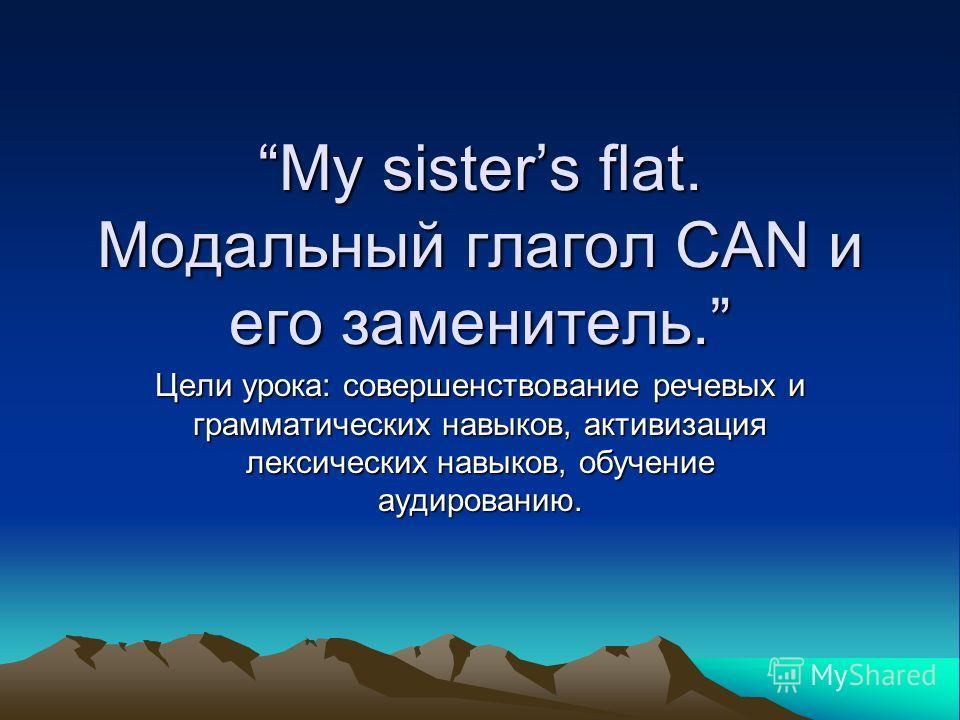 My sisters flat. Модальный глагол CAN и его заменитель. Цели урока: совершенствование речевых и грамматических навыков, активизация лексических навыков, обучение аудированию.