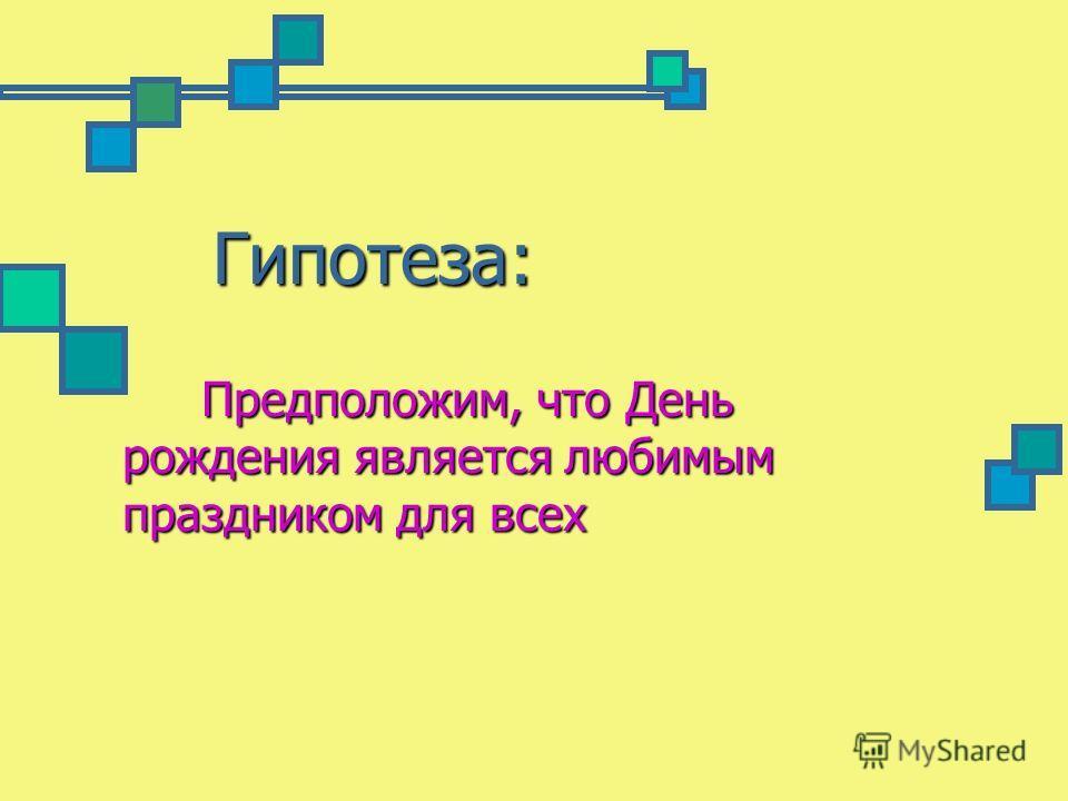 Гипотеза: Предположим, что День рождения является любимым праздником для всех Предположим, что День рождения является любимым праздником для всех