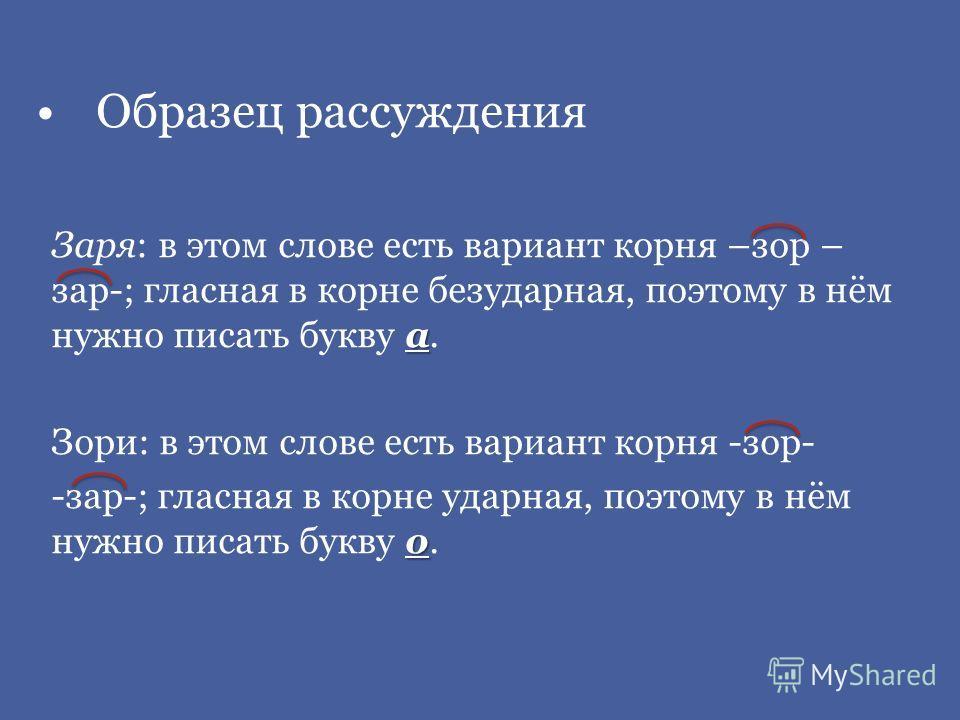 Образец рассуждения а Заря: в этом слове есть вариант корня –зар – зар-; гласная в корне безударная, поэтому в нём нужно писать букву а. Зори: в этом слове есть вариант корня -зар- о -зар-; гласная в корне ударная, поэтому в нём нужно писать букву о.