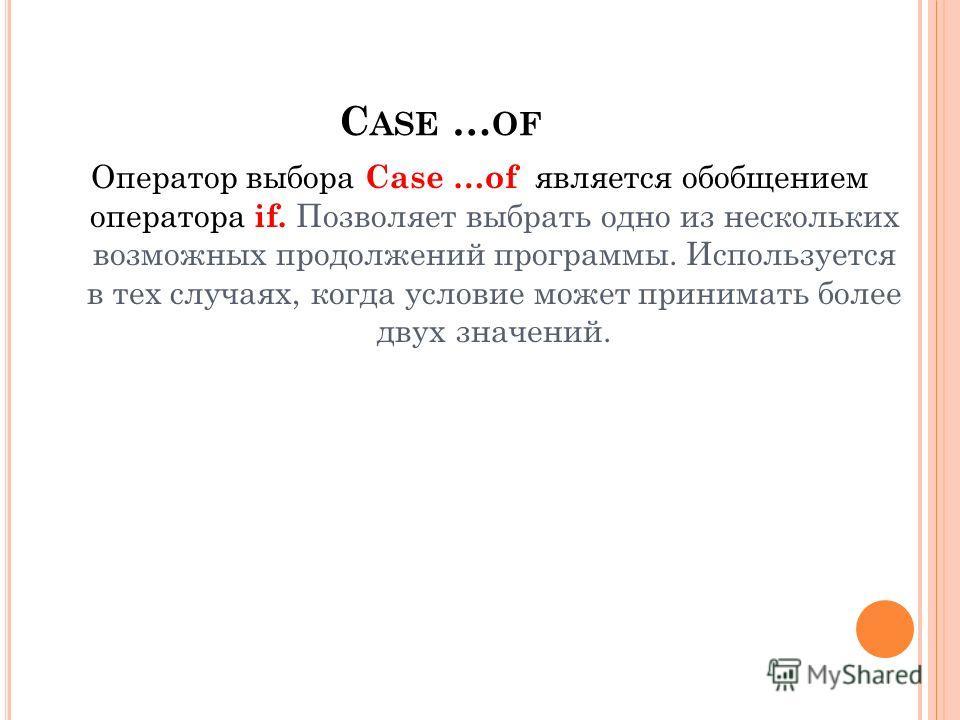 C ASE … OF Оператор выбора Case …of является обобщением оператора if. Позволяет выбрать одно из нескольких возможных продолжений программы. Используется в тех случаях, когда условие может принимать более двух значений.