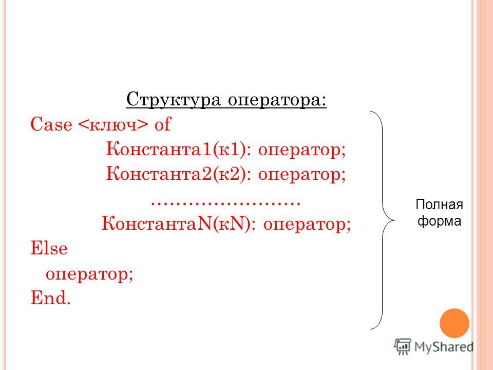 Структура оператора: Case of Константа 1(к 1): оператор; Константа 2(к 2): оператор; …………………… КонстантаN(кN): оператор; Else оператор; End. Полная форма