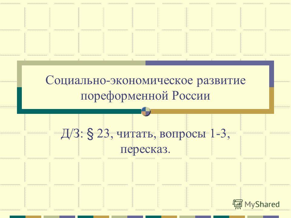 Социально-экономическое развитие пореформенной России Д/З: § 23, читать, вопросы 1-3, пересказ.