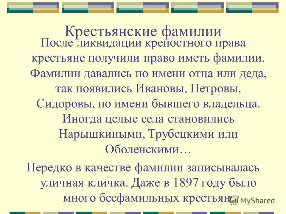 Крестьянские фамилии После ликвидации крепостного права крестьяне получили право иметь фамилии. Фамилии давались по имени отца или деда, так появились Ивановы, Петровы, Сидоровы, по имени бывшего владельца. Иногда целые села становились Нарышкиными,
