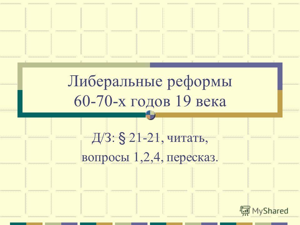 Либеральные реформы 60-70-х годов 19 века Д/З: § 21-21, читать, вопросы 1,2,4, пересказ.