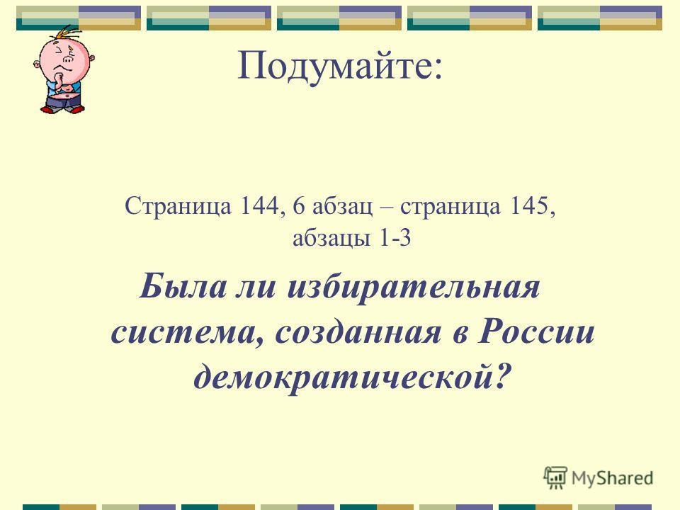 Подумайте: Страница 144, 6 абзац – страница 145, абзацы 1-3 Была ли избирательная система, созданная в России демократической?