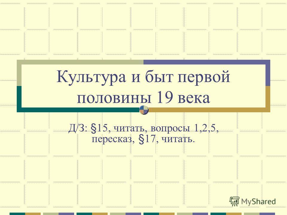 Культура и быт первой половины 19 века Д/З: §15, читать, вопросы 1,2,5, пересказ, §17, читать.