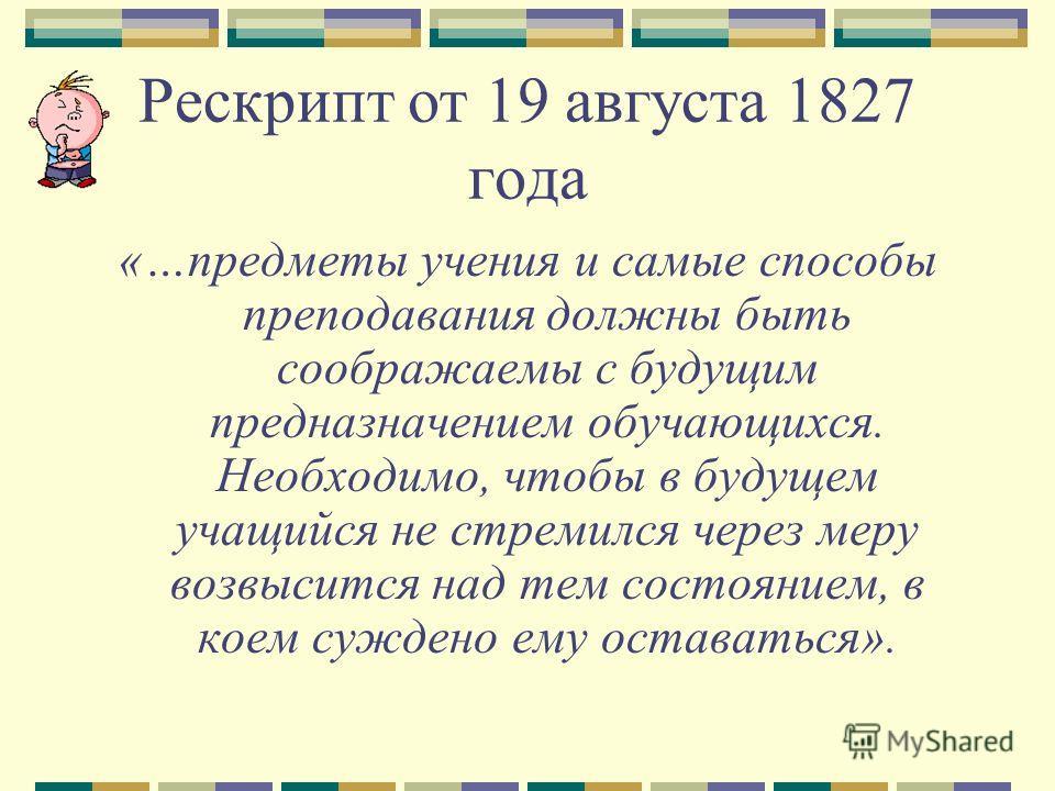 Рескрипт от 19 августа 1827 года «…предметы учения и самые способы преподавания должны быть соображаемы с будущим предназначением обучающихся. Необходимо, чтобы в будущем учащийся не стремился через меру возвысится над тем состоянием, в коем суждено