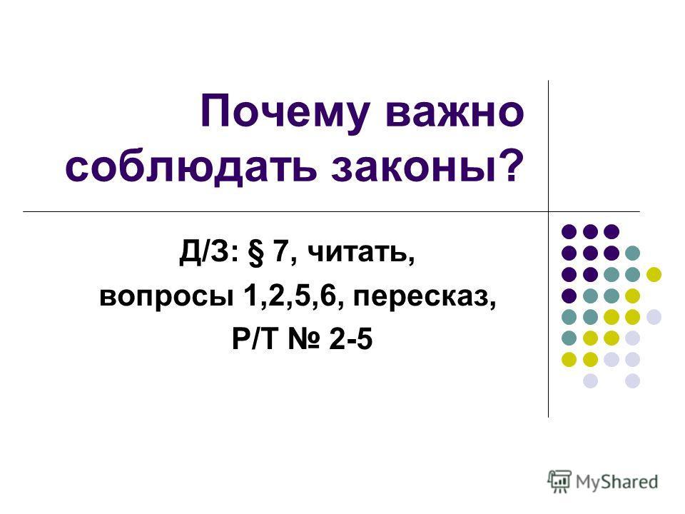 Почему важно соблюдать законы? Д/З: § 7, читать, вопросы 1,2,5,6, пересказ, Р/Т 2-5