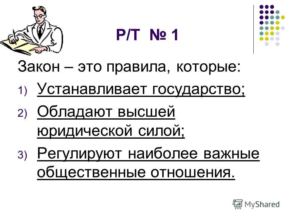 Р/Т 1 Закон – это правила, которые: 1) Устанавливает государство; 2) Обладают высшей юридической силой; 3) Регулируют наиболее важные общественные отношения.