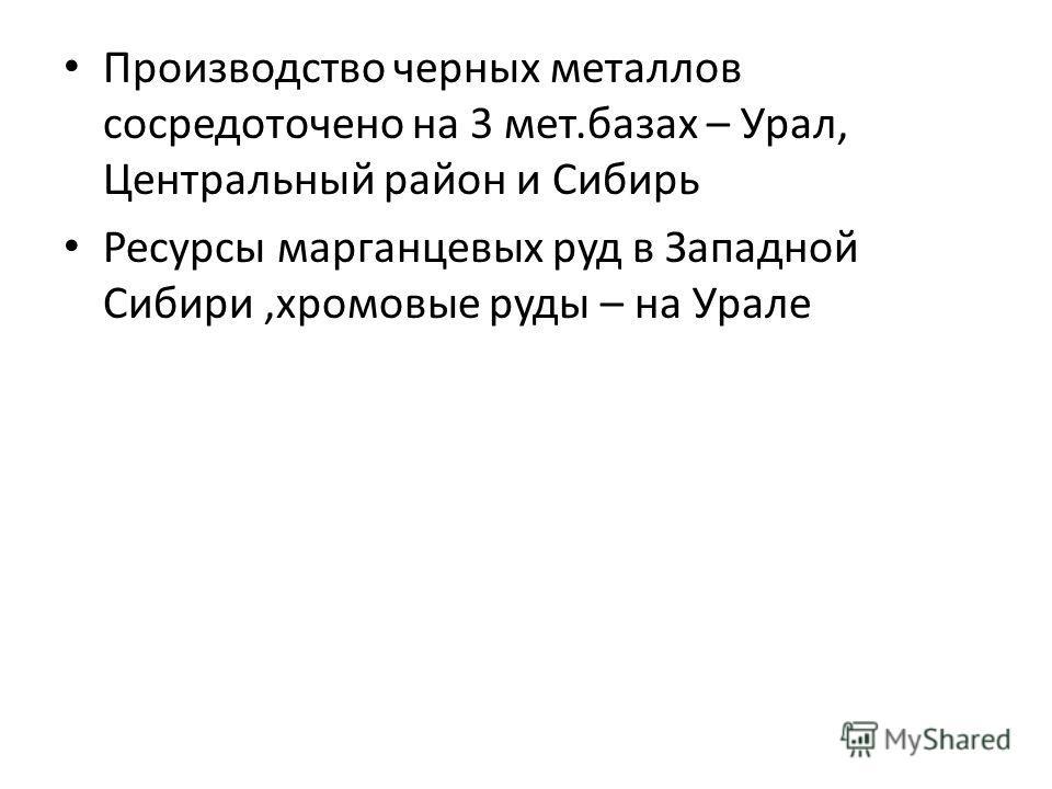 Производство черных металлов сосредоточено на 3 мет.базах – Урал, Центральный район и Сибирь Ресурсы марганцевых руд в Западной Сибири,хромовые руды – на Урале