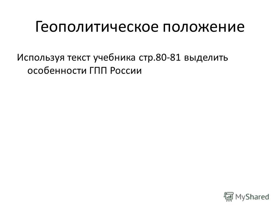 Геополитическое положение Используя текст учебника стр.80-81 выделить особенности ГПП России