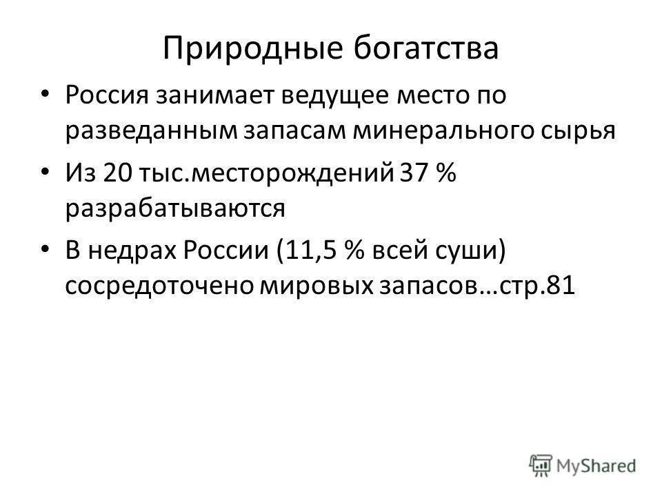 Природные богатства Россия занимает ведущее место по разведанным запасам минерального сырья Из 20 тыс.месторождений 37 % разрабатываются В недрах России (11,5 % всей суши) сосредоточено мировых запасов…стр.81