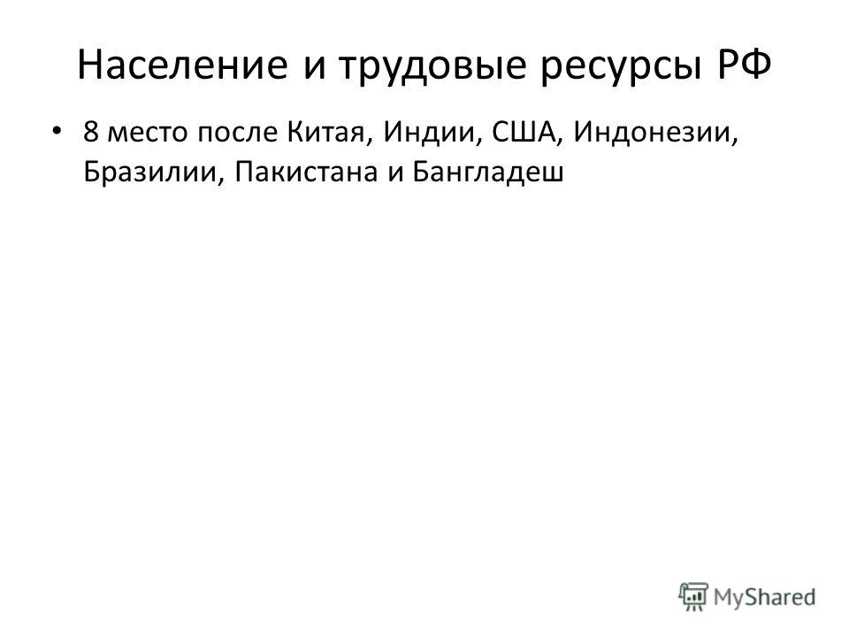 Население и трудовые ресурсы РФ 8 место после Китая, Индии, США, Индонезии, Бразилии, Пакистана и Бангладеш
