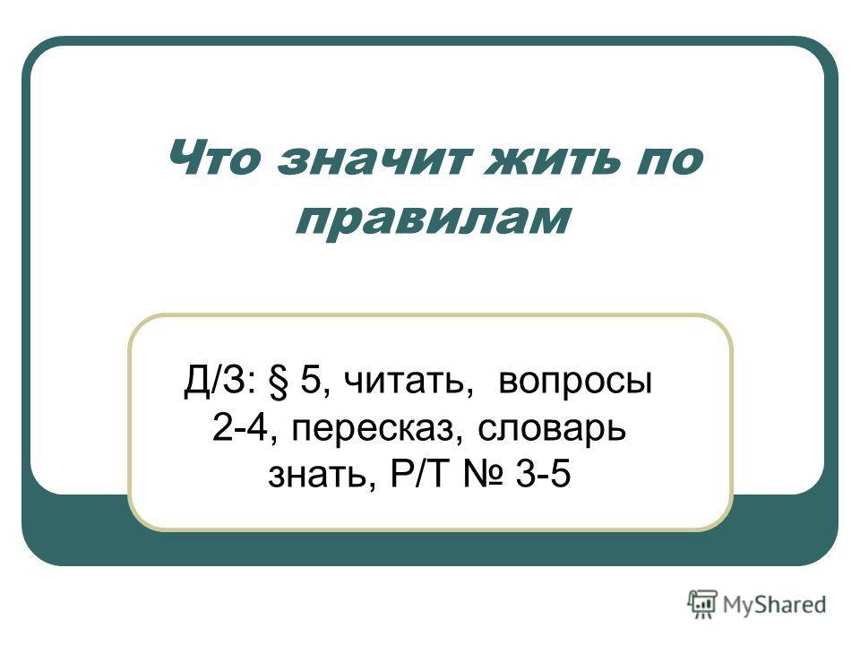 Что значит жить по правилам Д/З: § 5, читать, вопросы 2-4, пересказ, словарь знать, Р/Т 3-5