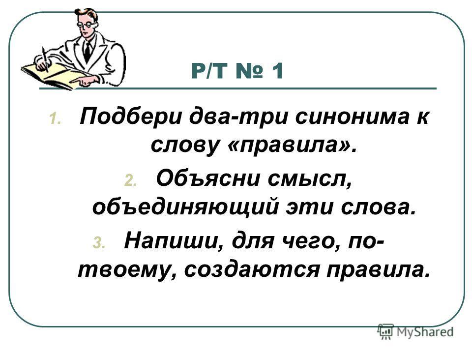 Р/Т 1 1. Подбери два-три синонима к слову «правила». 2. Объясни смысл, объединяющий эти слова. 3. Напиши, для чего, по- твоему, создаются правила.