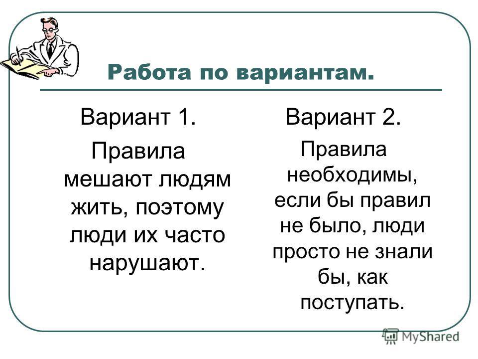 Работа по вариантам. Вариант 1. Правила мешают людям жить, поэтому люди их часто нарушают. Вариант 2. Правила необходимы, если бы правил не было, люди просто не знали бы, как поступать.