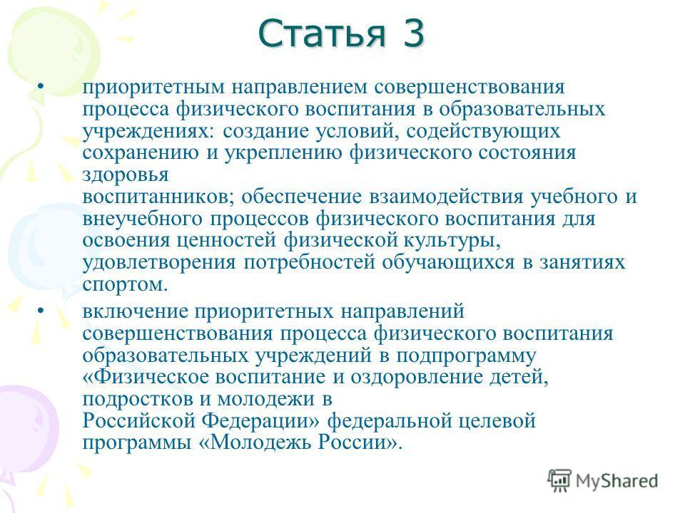 Статья 3 приоритетным направлением совершенствования процесса физического воспитания в образовательных учреждениях: создание условий, содействующих сохранению и укреплению физического состояния здоровья воспитанников; обеспечение взаимодействия учебн