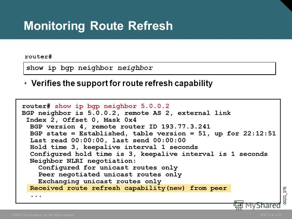 © 2005 Cisco Systems, Inc. All rights reserved. BGP v3.23-16 Monitoring Route Refresh show ip bgp neighbor neighbor router# Verifies the support for route refresh capability