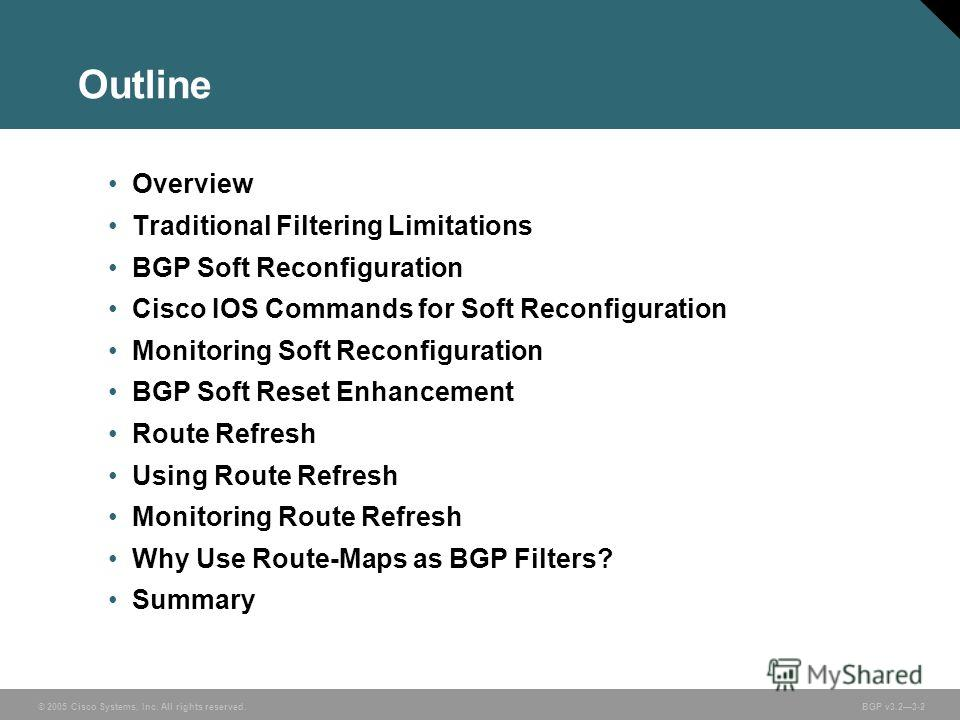 © 2005 Cisco Systems, Inc. All rights reserved. BGP v3.23-2 Outline Overview Traditional Filtering Limitations BGP Soft Reconfiguration Cisco IOS Commands for Soft Reconfiguration Monitoring Soft Reconfiguration BGP Soft Reset Enhancement Route Refre
