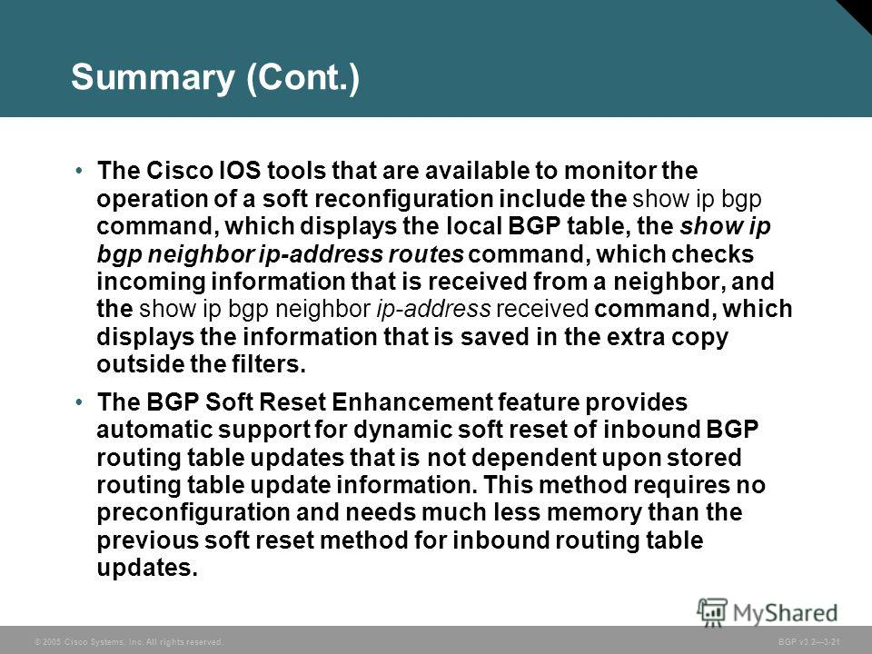 © 2005 Cisco Systems, Inc. All rights reserved. BGP v3.23-21 Summary (Cont.) The Cisco IOS tools that are available to monitor the operation of a soft reconfiguration include the show ip bgp command, which displays the local BGP table, the show ip bg