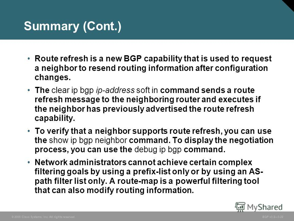 © 2005 Cisco Systems, Inc. All rights reserved. BGP v3.23-22 Summary (Cont.) Route refresh is a new BGP capability that is used to request a neighbor to resend routing information after configuration changes. The clear ip bgp ip-address soft in comma