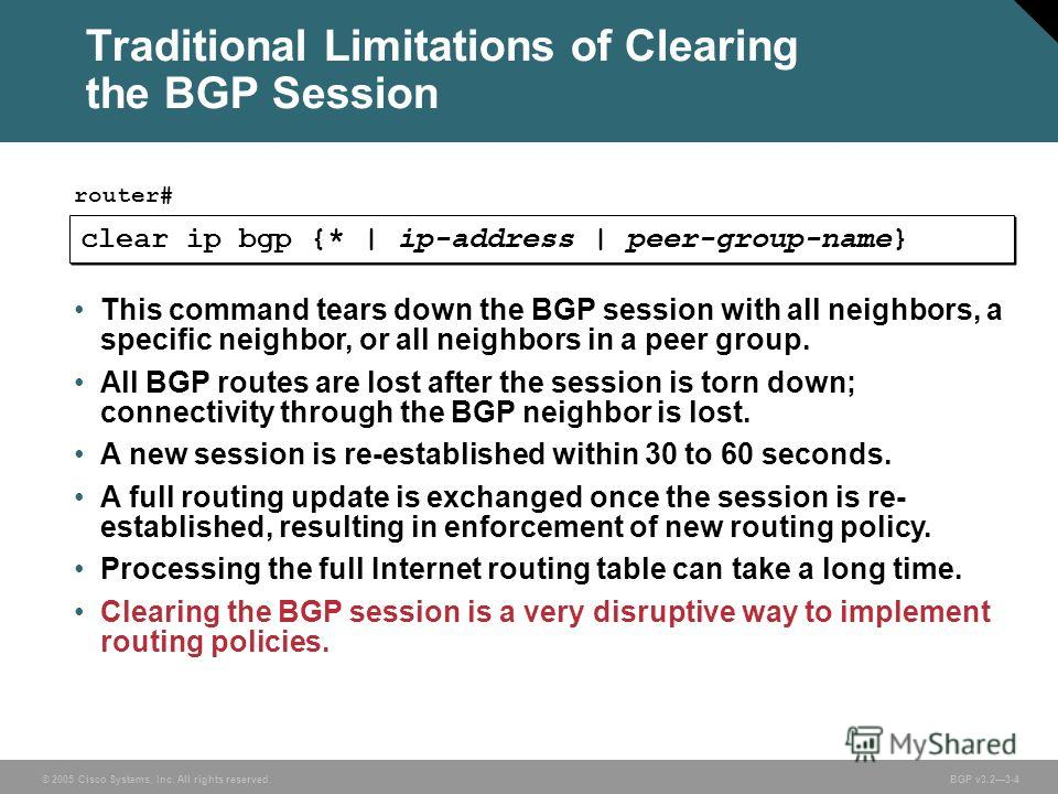 © 2005 Cisco Systems, Inc. All rights reserved. BGP v3.23-4 Traditional Limitations of Clearing the BGP Session clear ip bgp {* | ip-address | peer-group-name} router# This command tears down the BGP session with all neighbors, a specific neighbor, o