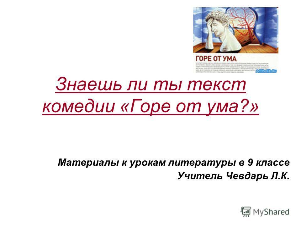 Знаешь ли ты текст комедии «Горе от ума?» Материалы к урокам литературы в 9 классе Учитель Чевдарь Л.К.