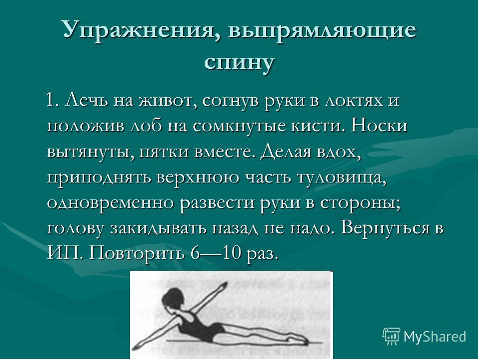 Упражнения, выпрямляющие спину 1. Лечь на живот, согнув руки в локтях и положив лоб на сомкнутые кисти. Носки вытянуты, пятки вместе. Делая вдох, приподнять верхнюю часть туловища, одновременно развести руки в стороны; голову закидывать назад не надо
