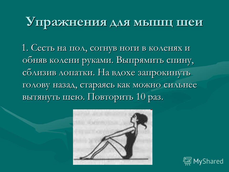Упражнения для мышц шеи 1. Сесть на пол, согнув ноги в коленях и обняв колени руками. Выпрямить спину, сблизив лопатки. На вдохе запрокинуть голову назад, стараясь как можно сильнее вытянуть шею. Повторить 10 раз. 1. Сесть на пол, согнув ноги в колен