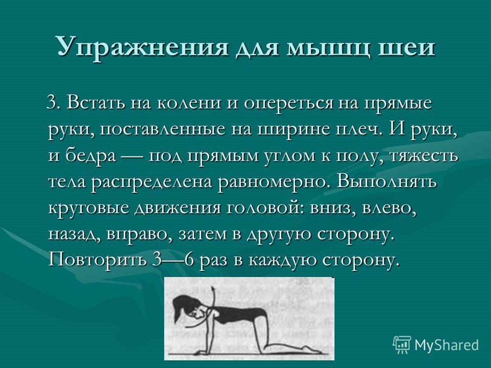 Упражнения для мышц шеи 3. Встать на колени и опереться на прямые руки, поставленные на ширине плеч. И руки, и бедра под прямым углом к полу, тяжесть тела распределена равномерно. Выполнять круговые движения головой: вниз, влево, назад, вправо, затем
