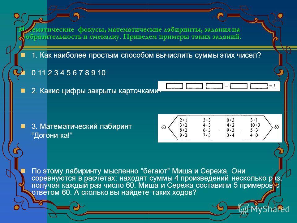 Математические фокусы, математические лабиринты, задания на сообразительность и смекалку. Приведем примеры таких заданий. 1. Как наиболее простым способом вычислить суммы этих чисел? 0 11 2 3 4 5 6 7 8 9 10 2. Какие цифры закрыты карточками? 3. Матем