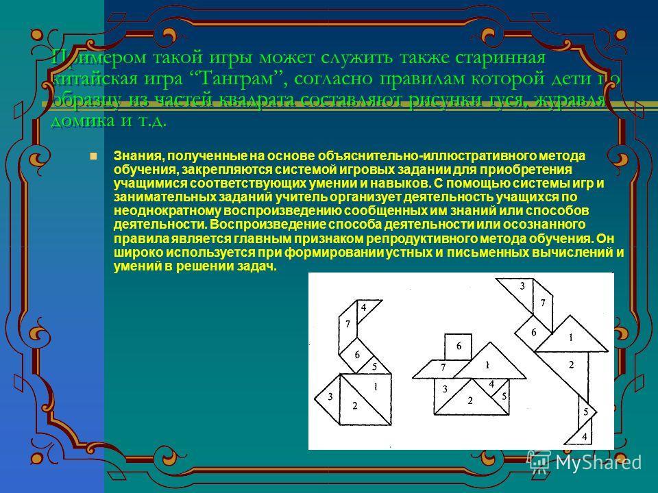 Примером такой игры может служить также старинная китайская игра Танграм, согласно правилам которой дети по образцу из частей квадрата составляют рисунки гуся, журавля, домика и т.д. Знания, полученные на основе объяснительно-иллюстративного метода о