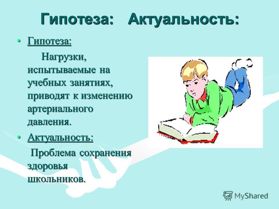 Гипотеза : Актуальность : Гипотеза :Гипотеза : Нагрузки, испытываемые на учебных занятиях, приводят к изменению артериального давления. Нагрузки, испытываемые на учебных занятиях, приводят к изменению артериального давления. Актуальность :Актуальност