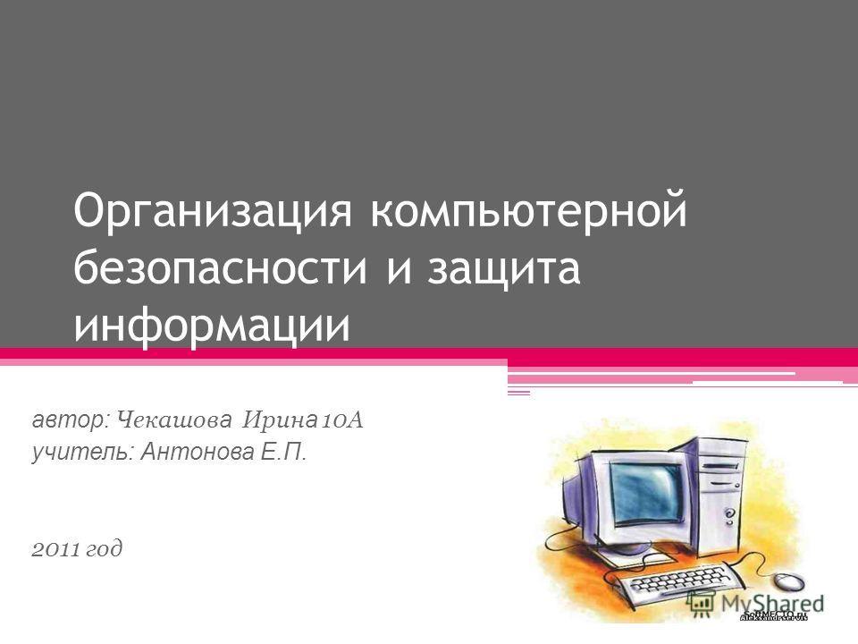 Организация компьютерной безопасности и защита информации автор: Чекашов а Ирин а 10А учитель: Антонова Е.П. 2011 год