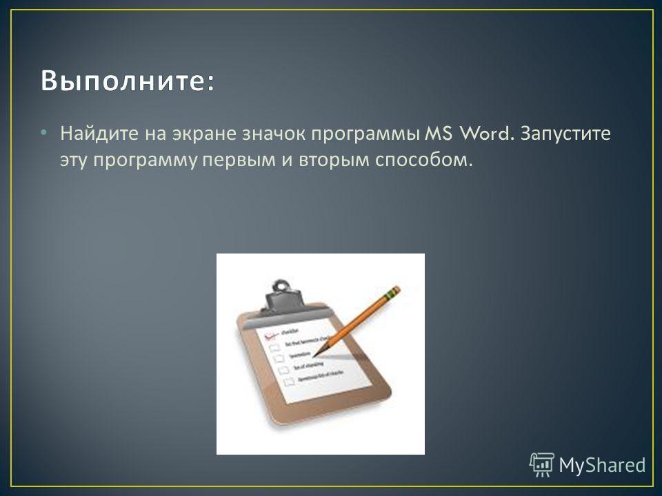 Найдите на экране значок программы MS Word. Запустите эту программу первым и вторым способом.