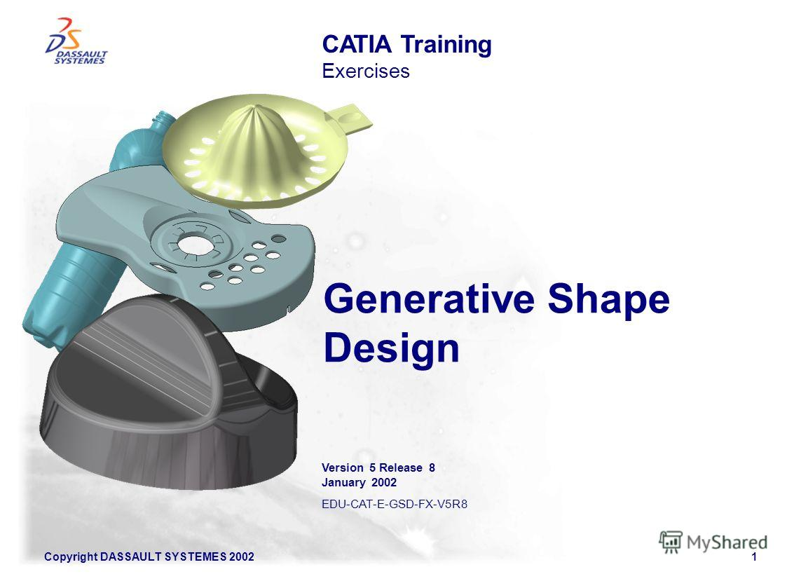 Copyright DASSAULT SYSTEMES 20021 Generative Shape Design CATIA Training Exercises Version 5 Release 8 January 2002 EDU-CAT-E-GSD-FX-V5R8