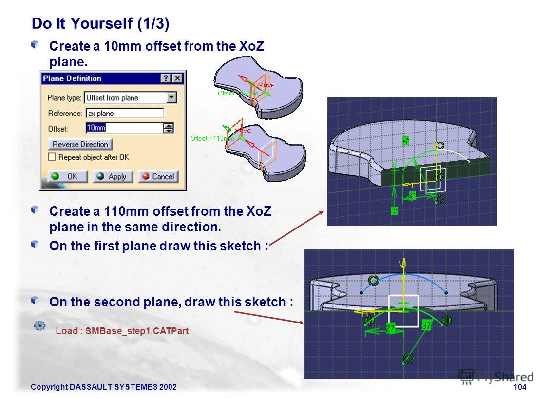 Copyright DASSAULT SYSTEMES 2002104 Do It Yourself (1/3) Create a 10mm offset from the XoZ plane. Create a 110mm offset from the XoZ plane in the same direction. On the first plane draw this sketch : On the second plane, draw this sketch : Load : SMB