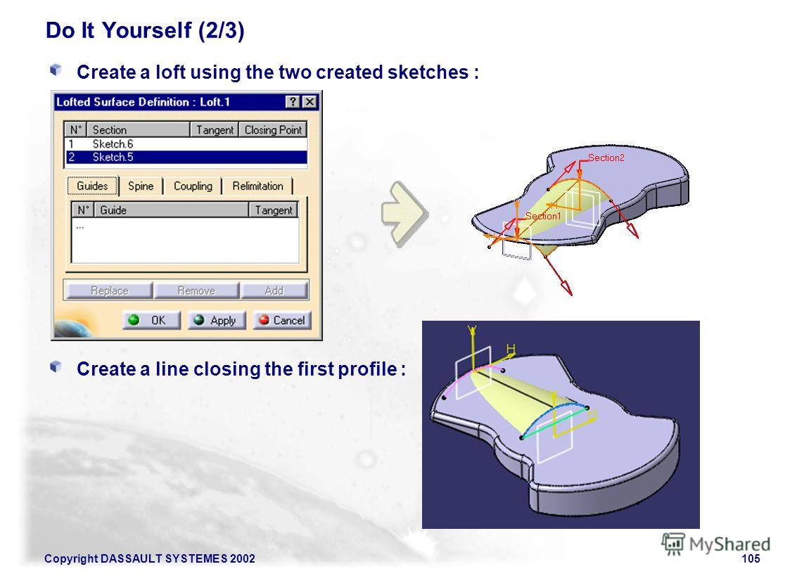 Copyright DASSAULT SYSTEMES 2002105 Do It Yourself (2/3) Create a loft using the two created sketches : Create a line closing the first profile :