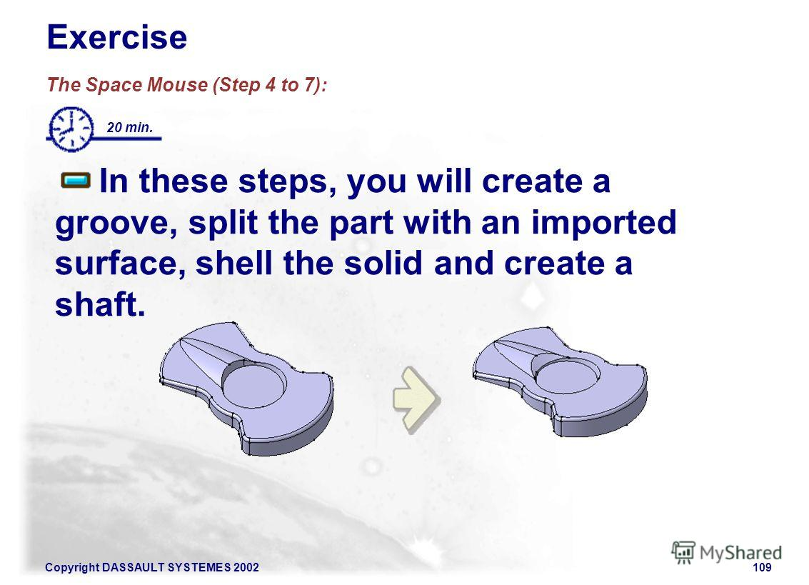 Copyright DASSAULT SYSTEMES 2002109 Exercise The Space Mouse (Step 4 to 7): In these steps, you will create a groove, split the part with an imported surface, shell the solid and create a shaft. 20 min.