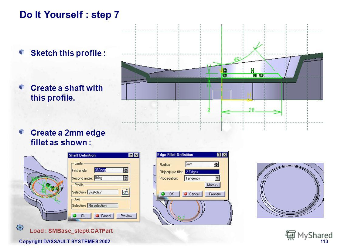 Copyright DASSAULT SYSTEMES 2002113 Do It Yourself : step 7 Sketch this profile : Create a shaft with this profile. Create a 2mm edge fillet as shown : Load : SMBase_step6.CATPart