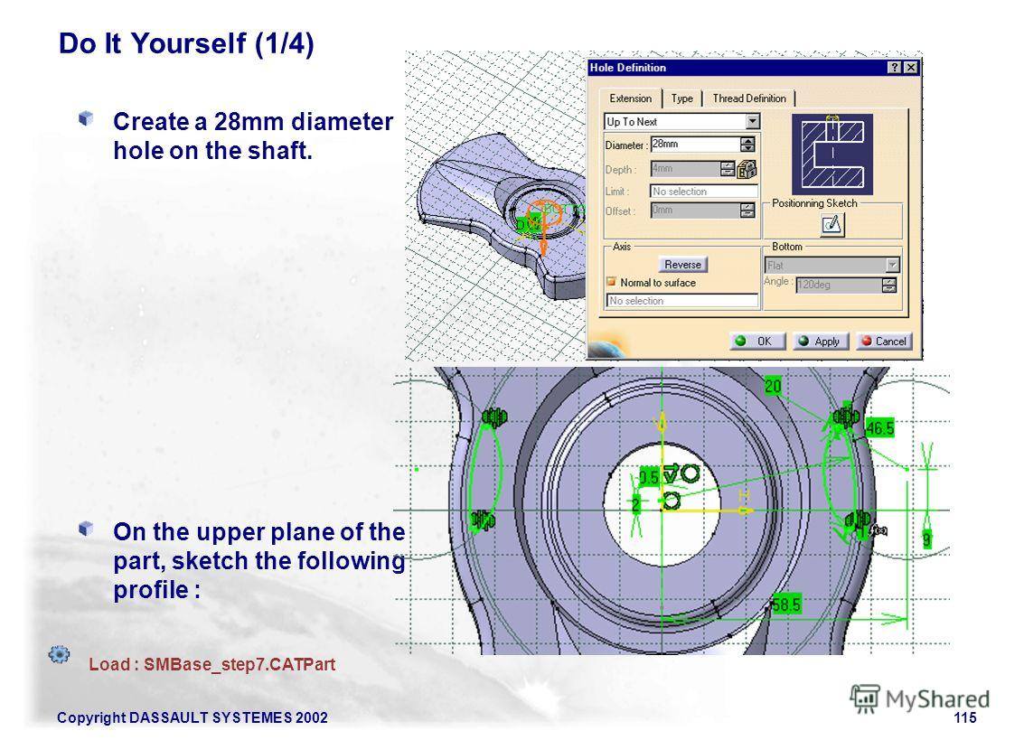 Copyright DASSAULT SYSTEMES 2002115 Do It Yourself (1/4) Create a 28mm diameter hole on the shaft. On the upper plane of the part, sketch the following profile : Load : SMBase_step7.CATPart