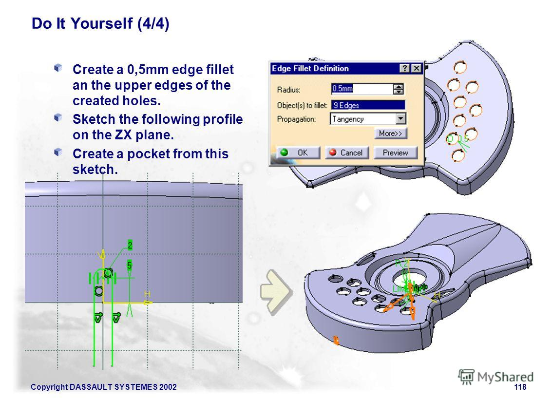 Copyright DASSAULT SYSTEMES 2002118 Do It Yourself (4/4) Create a 0,5mm edge fillet an the upper edges of the created holes. Sketch the following profile on the ZX plane. Create a pocket from this sketch.