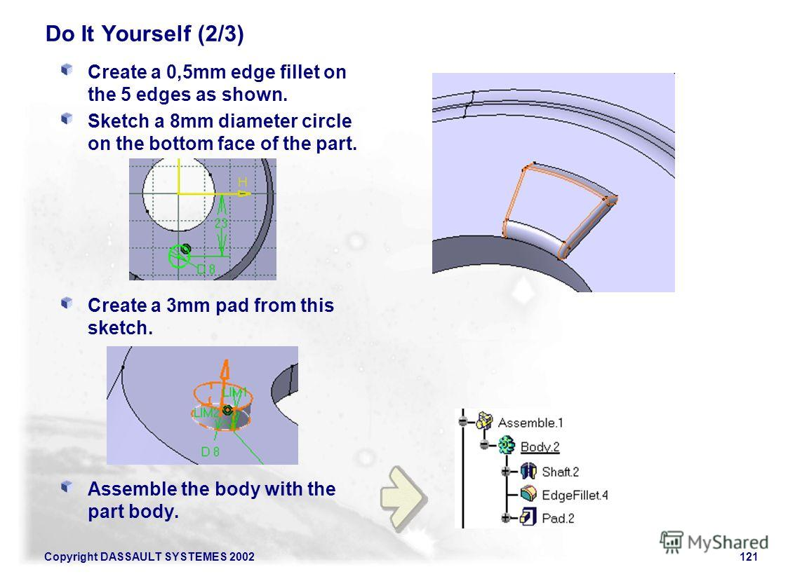 Copyright DASSAULT SYSTEMES 2002121 Do It Yourself (2/3) Create a 0,5mm edge fillet on the 5 edges as shown. Sketch a 8mm diameter circle on the bottom face of the part. Create a 3mm pad from this sketch. Assemble the body with the part body.